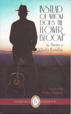 <p>Instead Of Whom Does The Flower Bloom, The Poems of Vlado Kreslin, Guernica editions (2012).</p>